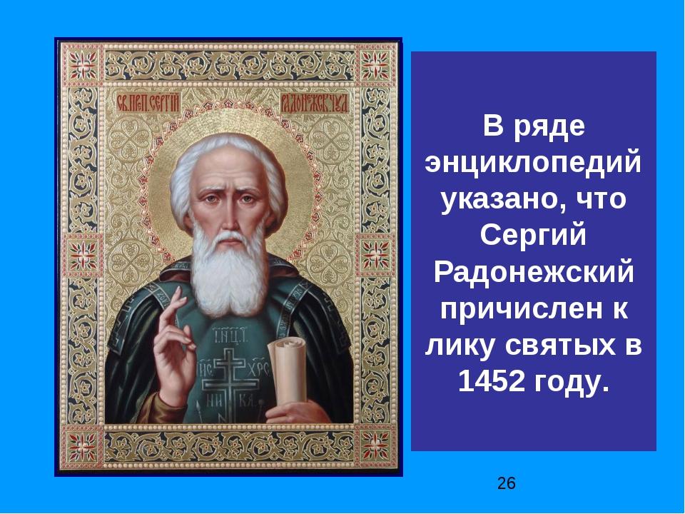 В ряде энциклопедий указано, что Сергий Радонежский причислен к лику святых в...