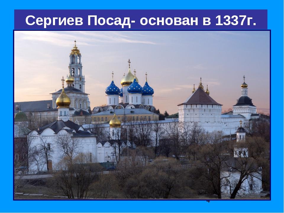 Сергиев Посад- основан в 1337г.