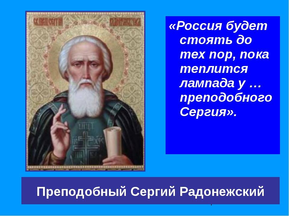 «Россия будет стоять до тех пор, пока теплится лампада у … преподобного Серги...