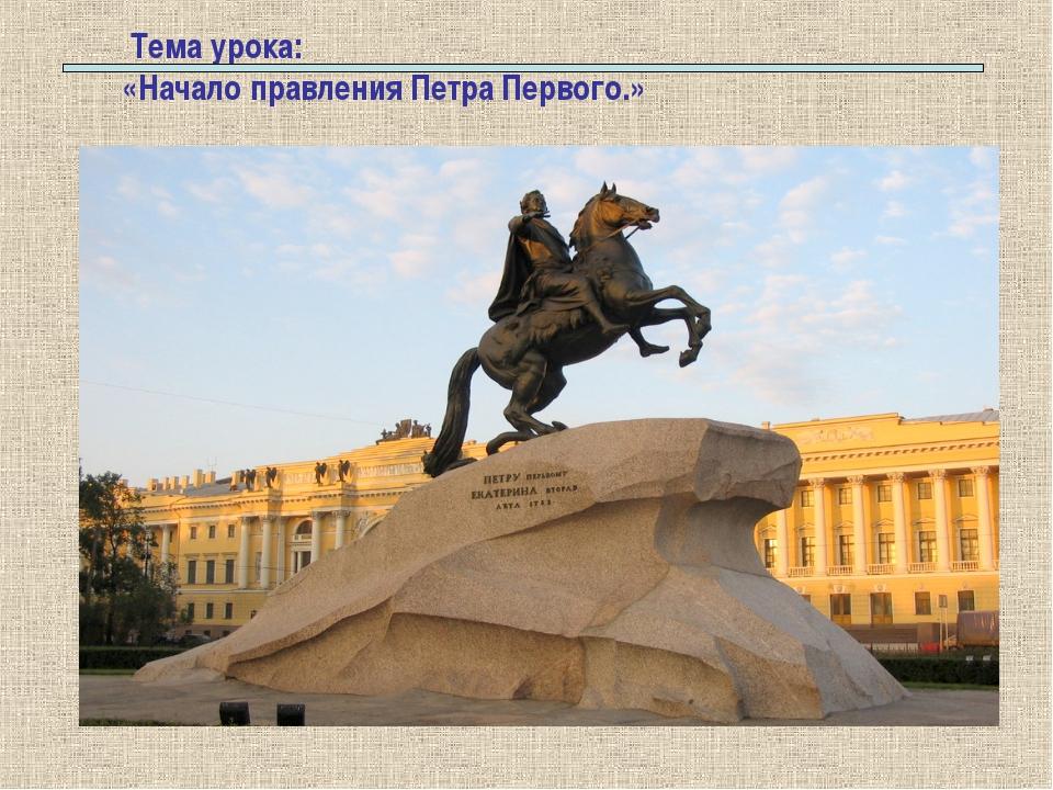 Тема урока: «Начало правления Петра Первого.»