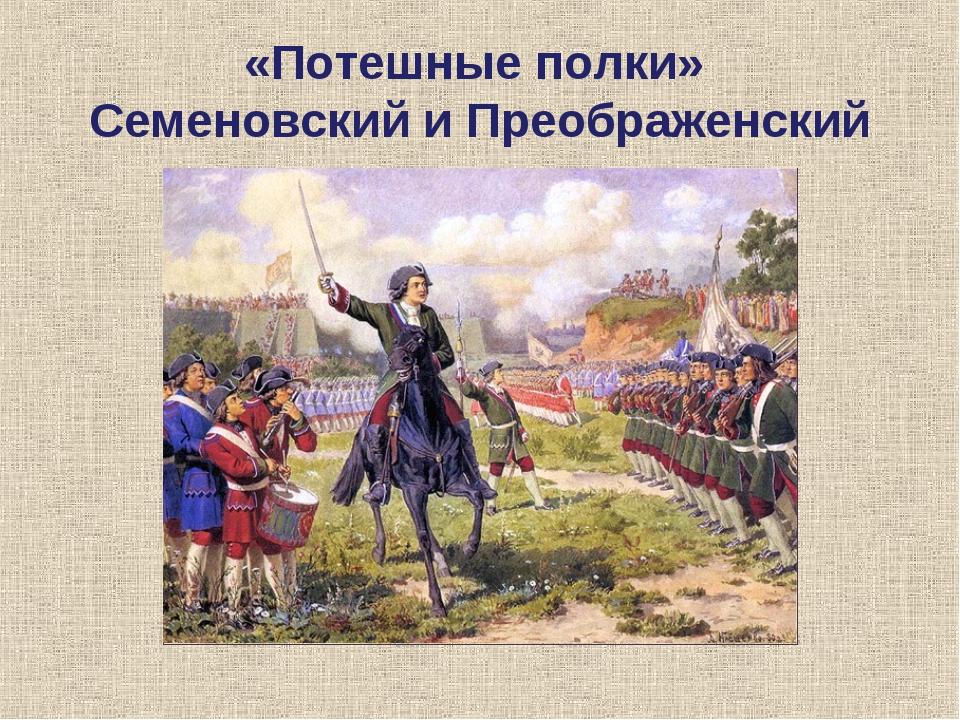 «Потешные полки» Семеновский и Преображенский