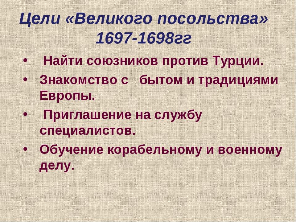 Цели «Великого посольства» 1697-1698гг Найти союзников против Турции. Знакомс...