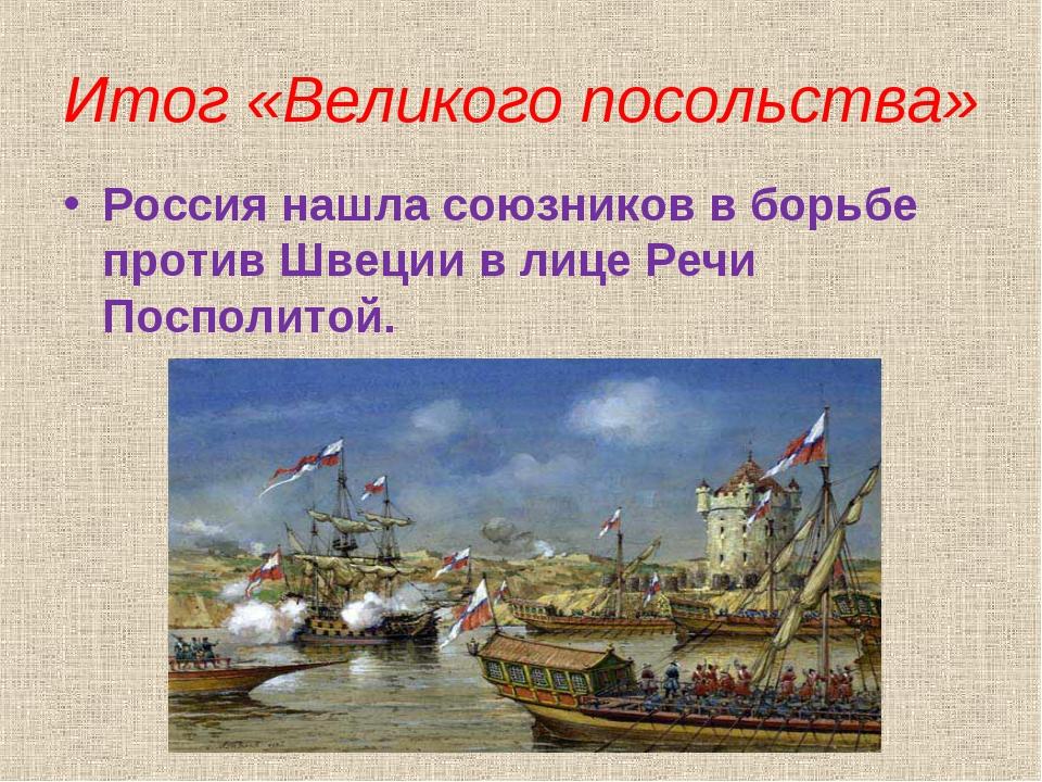 Итог «Великого посольства» Россия нашла союзников в борьбе против Швеции в ли...