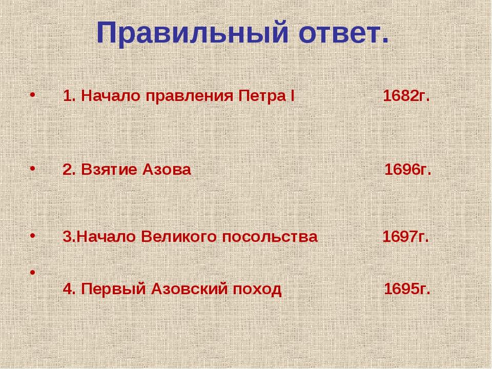 Правильный ответ. 1. Начало правления Петра I 1682г. 2. Взятие Азова 1696г. 3...