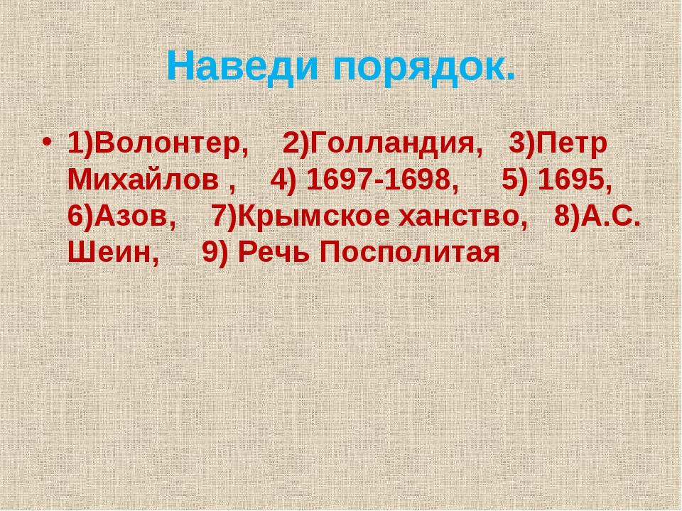 Наведи порядок. 1)Волонтер, 2)Голландия, 3)Петр Михайлов , 4) 1697-1698, 5) 1...