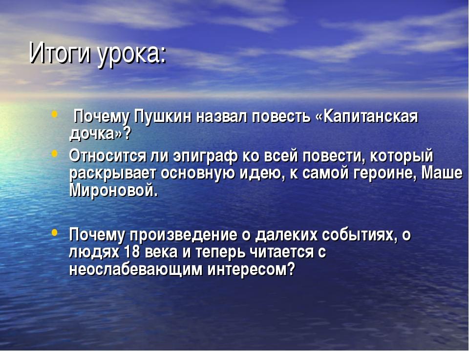 Итоги урока: Почему Пушкин назвал повесть «Капитанская дочка»? Относится ли...