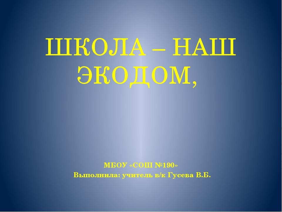 ШКОЛА – НАШ ЭКОДОМ, МБОУ «СОШ №190» Выполнила: учитель в/к Гусева В.Б.