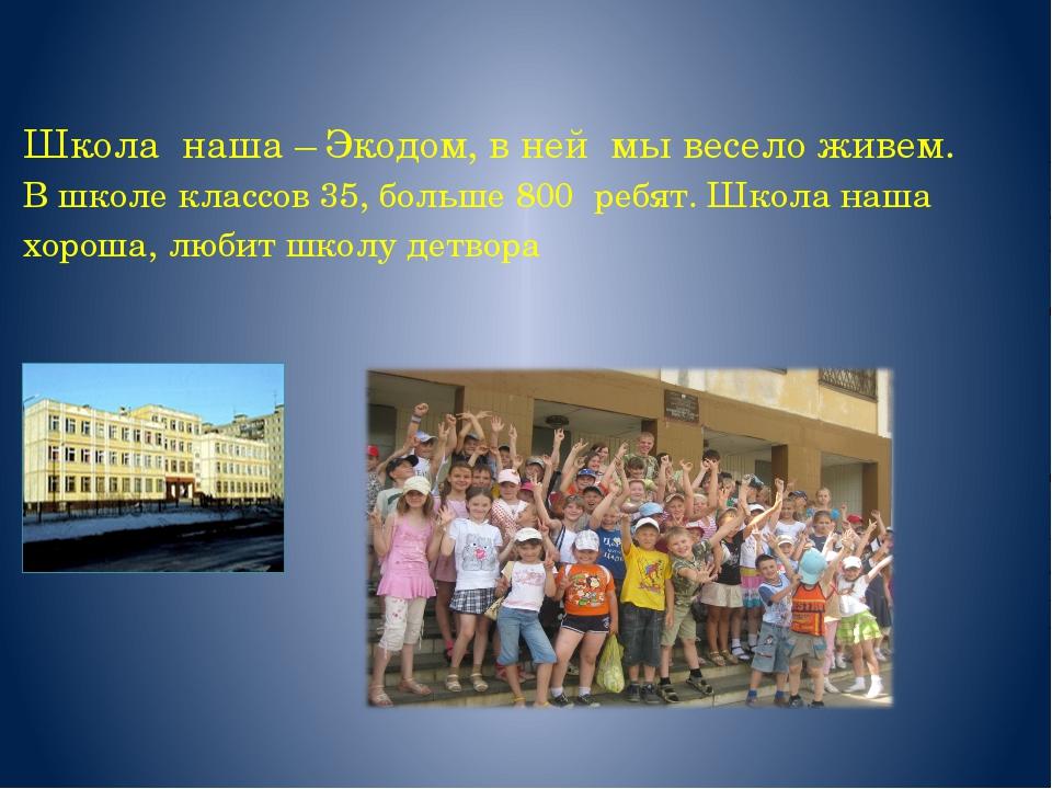Школа наша – Экодом, в ней мы весело живем. В школе классов 35, больше 800 ре...