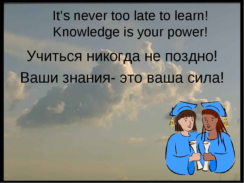 It's never too late to learn! Knowledge is your power! Учиться никогда не поз...