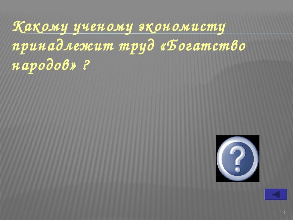 * Какому ученому экономисту принадлежит труд «Богатство народов» ? Адам Смит