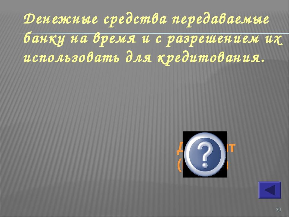 * Денежные средства передаваемые банку на время и с разрешением их использова...