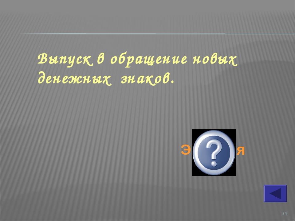 * Выпуск в обращение новых денежных знаков. Эмиссия