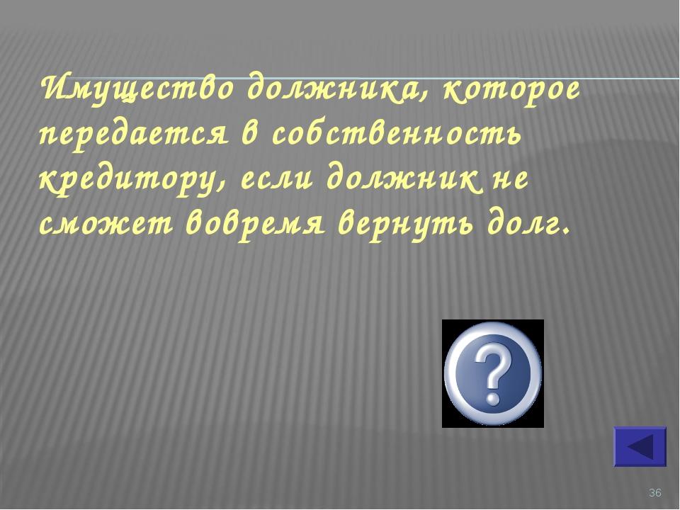 * Имущество должника, которое передается в собственность кредитору, если долж...