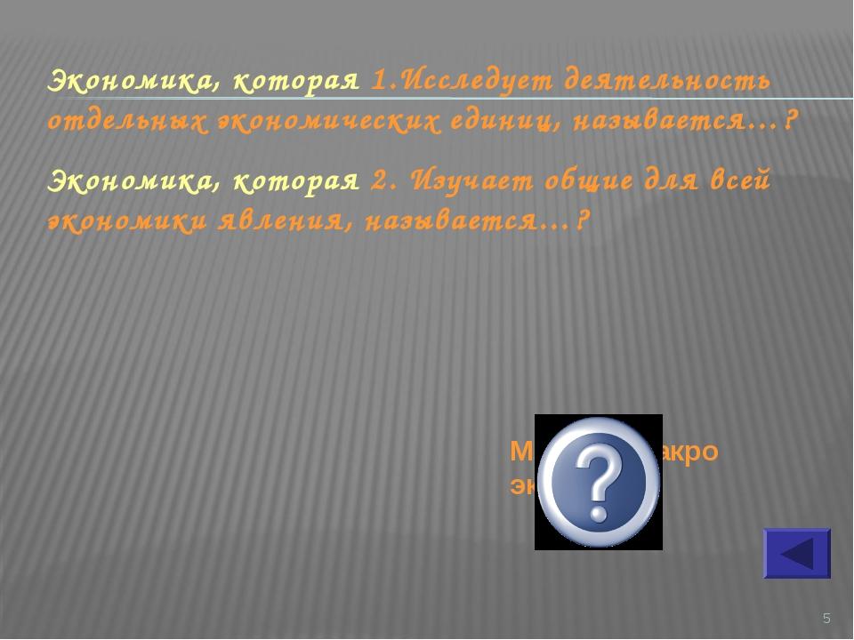 * Экономика, которая 1.Исследует деятельность отдельных экономических единиц,...