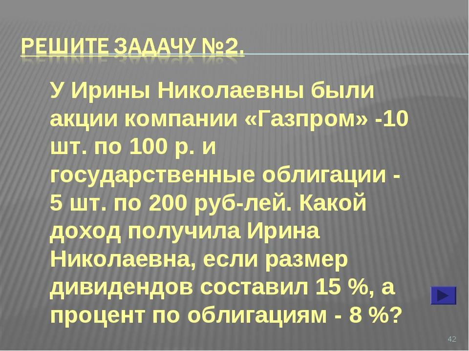 * У Ирины Николаевны были акции компании «Газпром» -10 шт. по 100 р. и госуд...