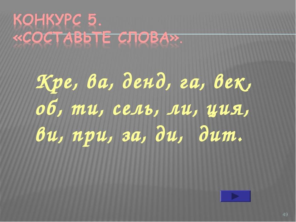 * Кре, ва, денд, га, век, об, ти, сель, ли, ция, ви, при, за, ди, дит.