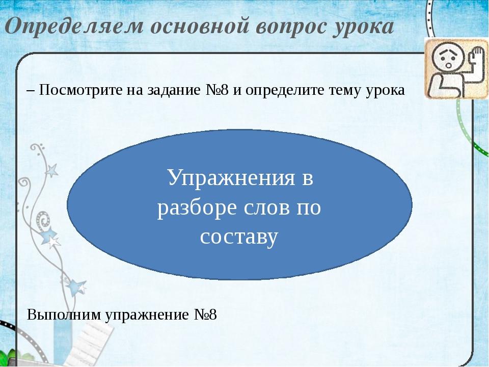 Определяем основной вопрос урока – Посмотрите на задание №8 и определите тему...