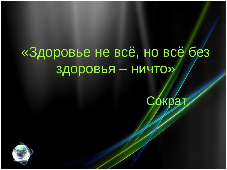 «Здоровье не всё, но всё без здоровья – ничто» Сократ