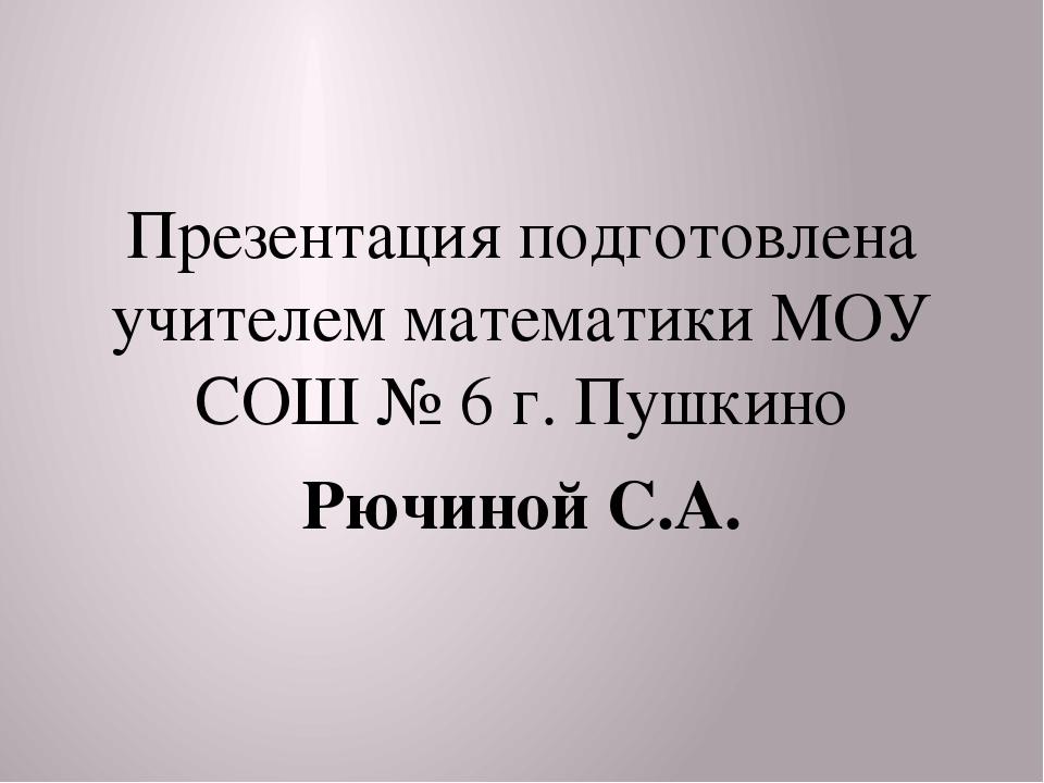 Презентация подготовлена учителем математики МОУ СОШ № 6 г. Пушкино Рючиной...
