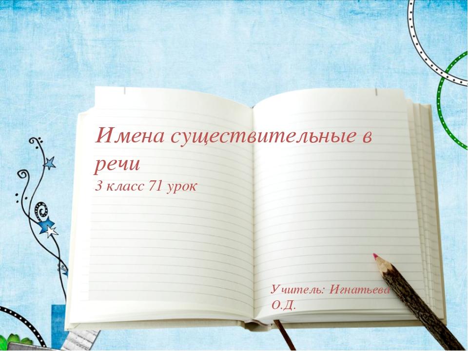 Имена существительные в речи 3 класс 71 урок Учитель: Игнатьева О.Д.