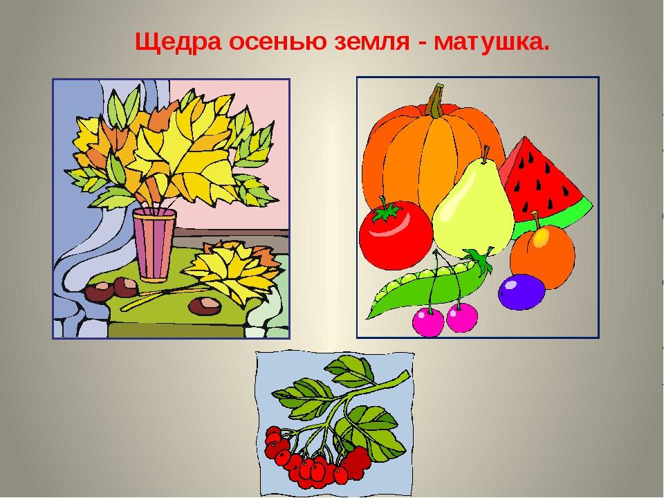 Щедра осенью земля - матушка.