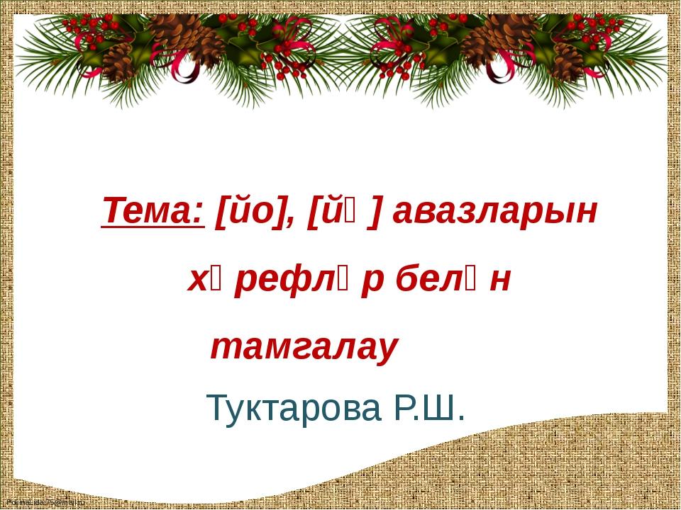 Тема: [йо], [йө] авазларын хәрефләр белән тамгалау Туктарова Р.Ш. FokinaLida....
