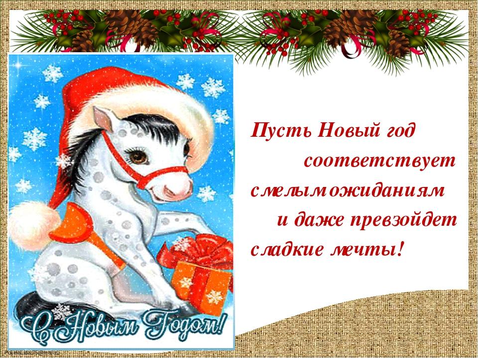 Пусть Новый год соответствует смелым ожиданиям и даже превзойдет сладкие меч...