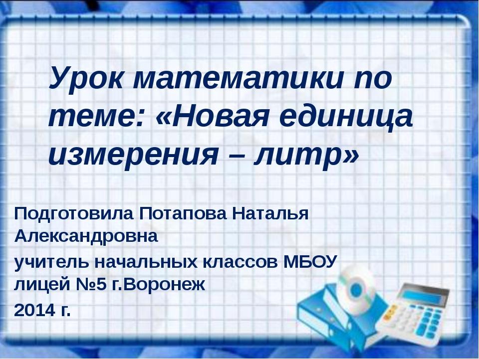 Урок математики по теме: «Новая единица измерения – литр» Подготовила Потапов...