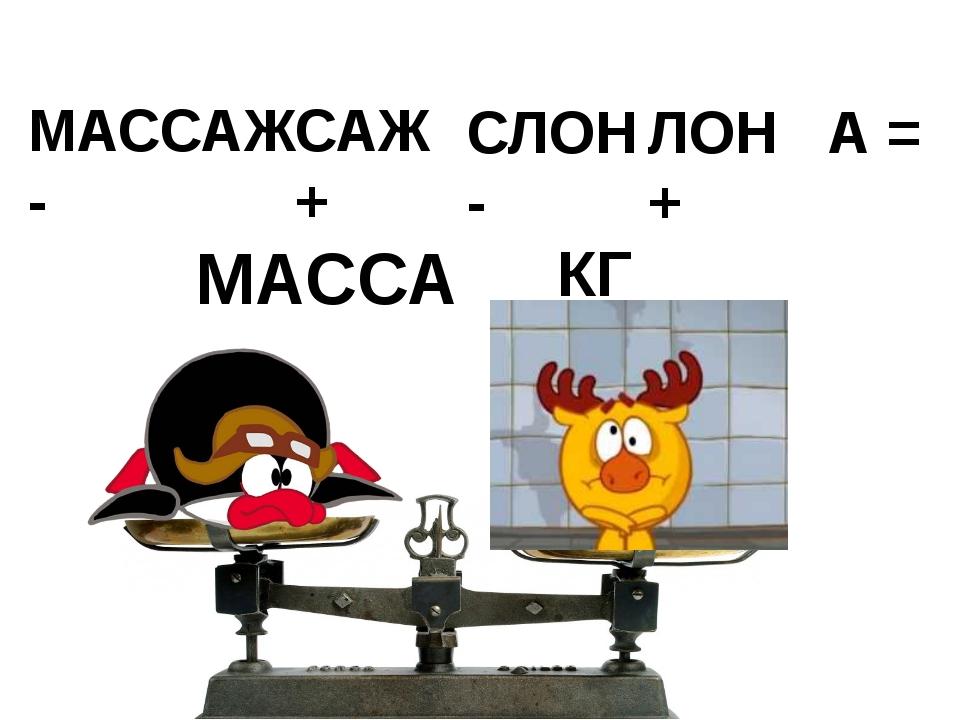 МАССАЖ - САЖ + СЛОН - ЛОН + А = МАССА КГ