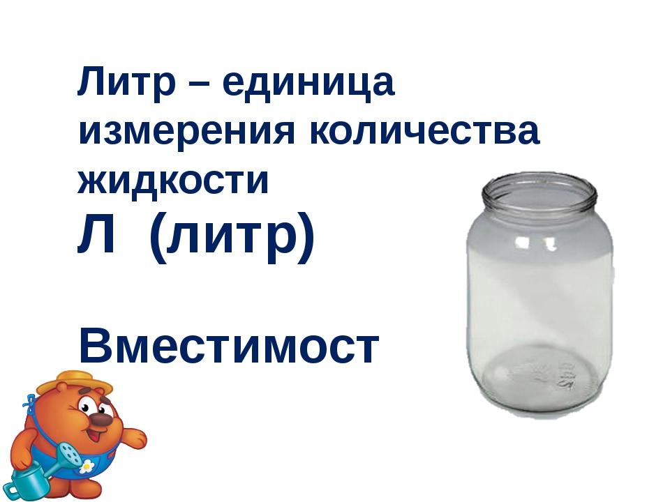 Литр – единица измерения количества жидкости Л (литр) Вместимость