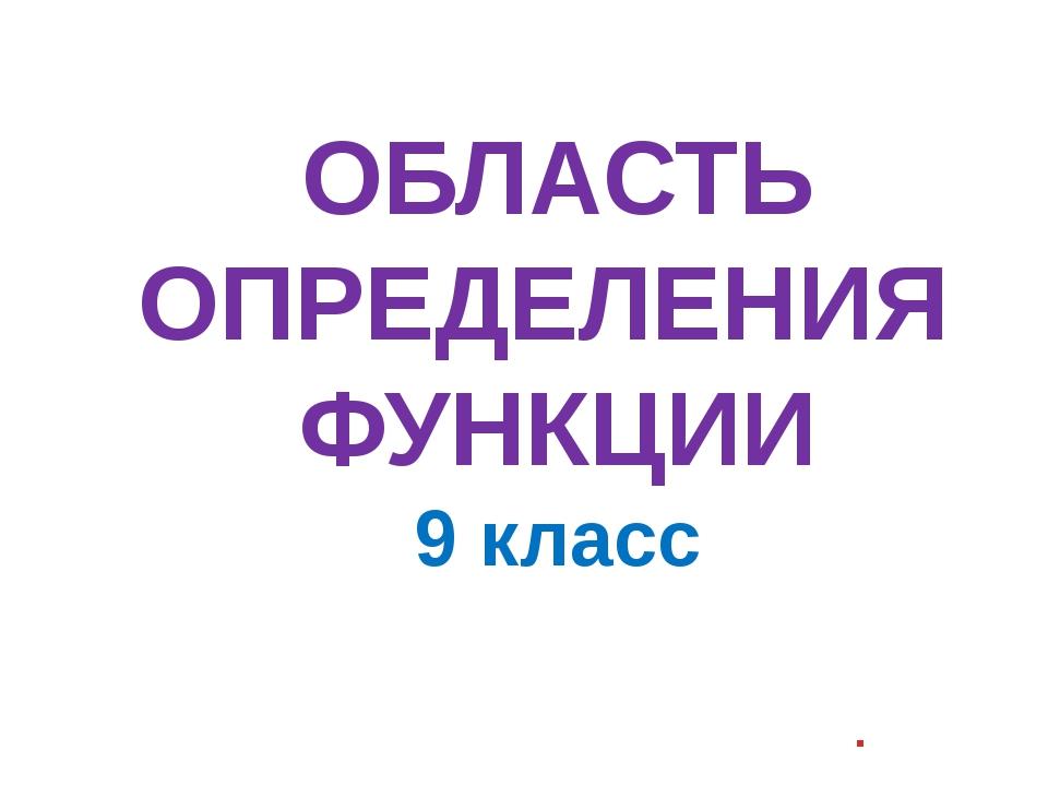 ОБЛАСТЬ ОПРЕДЕЛЕНИЯ ФУНКЦИИ 9 класс .