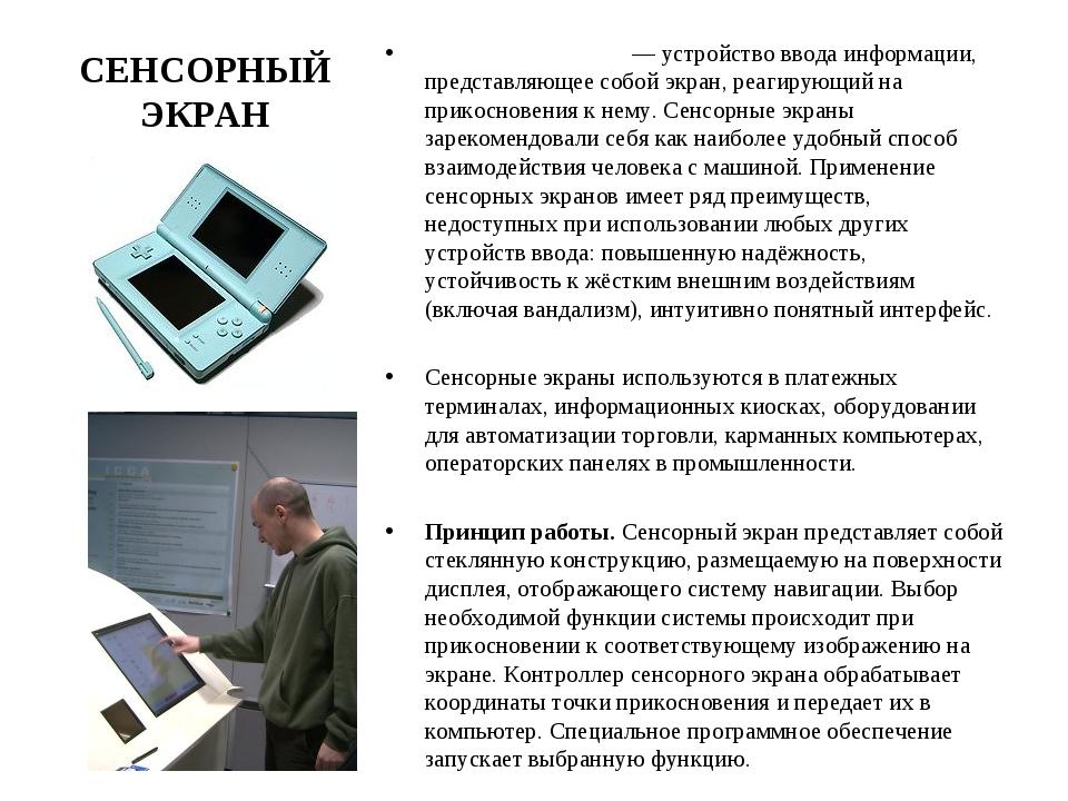 СЕНСОРНЫЙ ЭКРАН Се́нсорный экран— устройство ввода информации, представляюще...