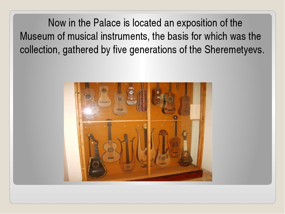 Now in the Palace is located an exposition of the Museum of musical instrum...