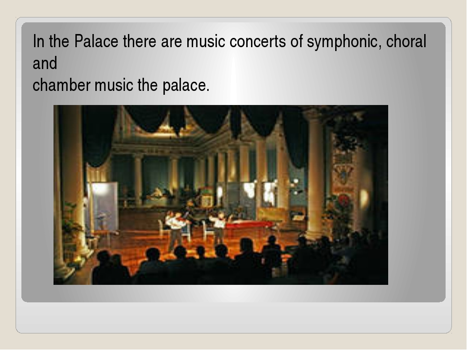 In the Palace there are music concerts of symphonic, choral and chamber music...