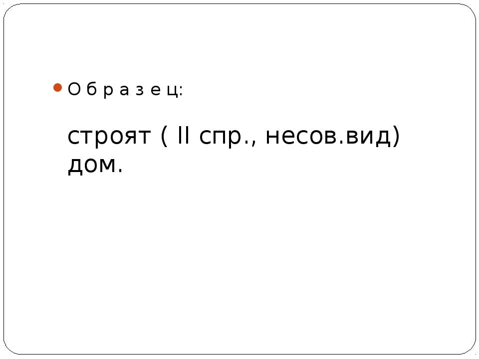 О б р а з е ц: строят ( II спр., несов.вид) дом.