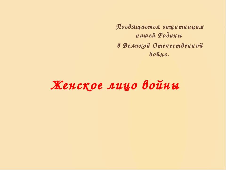 Женское лицо войны Посвящается защитницам нашей Родины в Великой Отечественно...