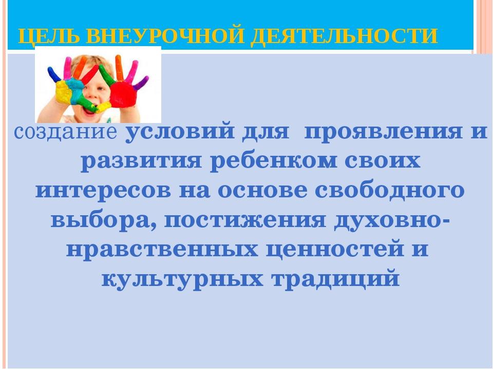 ЦЕЛЬ ВНЕУРОЧНОЙ ДЕЯТЕЛЬНОСТИ создание условий для проявления и развития ребе...