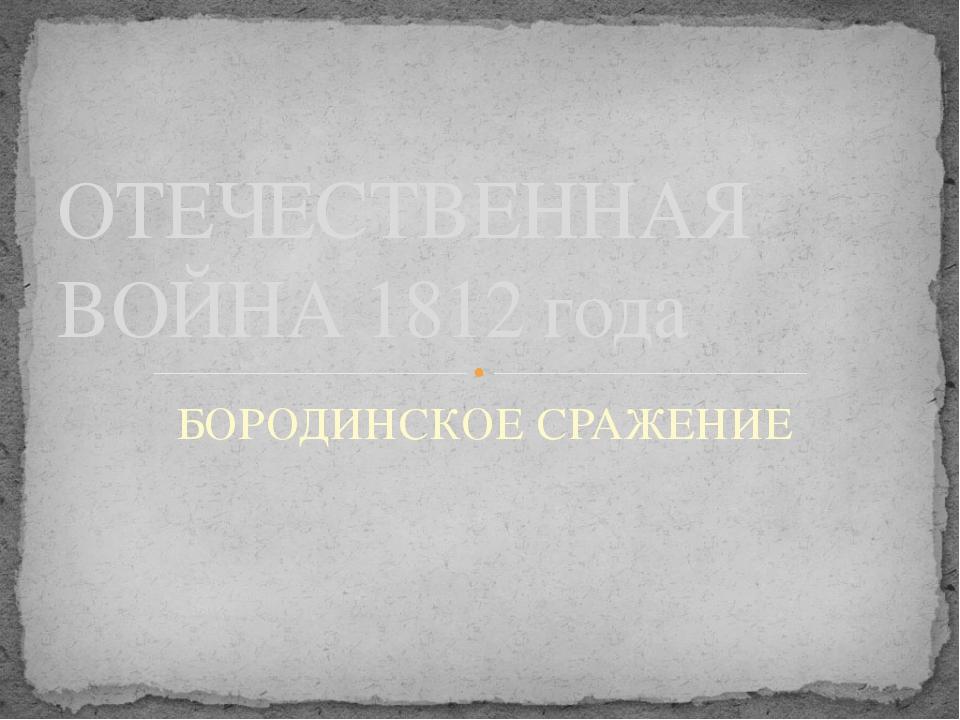БОРОДИНСКОЕ СРАЖЕНИЕ ОТЕЧЕСТВЕННАЯ ВОЙНА 1812 года