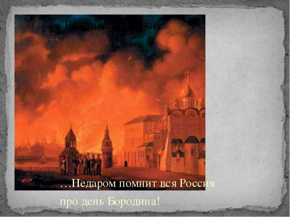 …Недаром помнит вся Россия про день Бородина!
