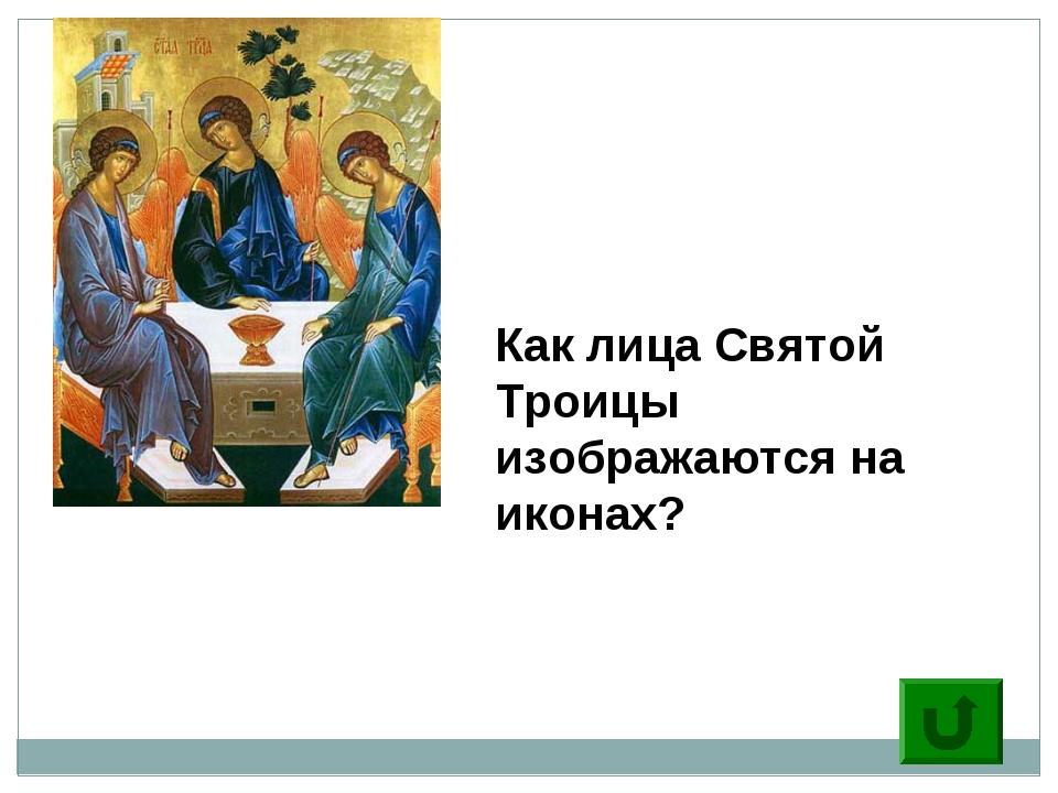 10 Как лица Святой Троицы изображаются на иконах?