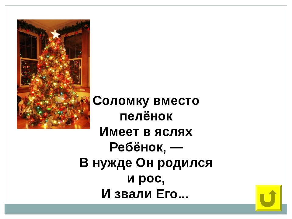 30 Соломку вместо пелёнок Имеет в яслях Ребёнок, — В нужде Он родился и рос,...