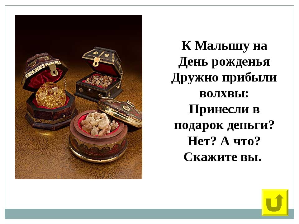 32 К Малышу на День рожденья Дружно прибыли волхвы: Принесли в подарок деньги...