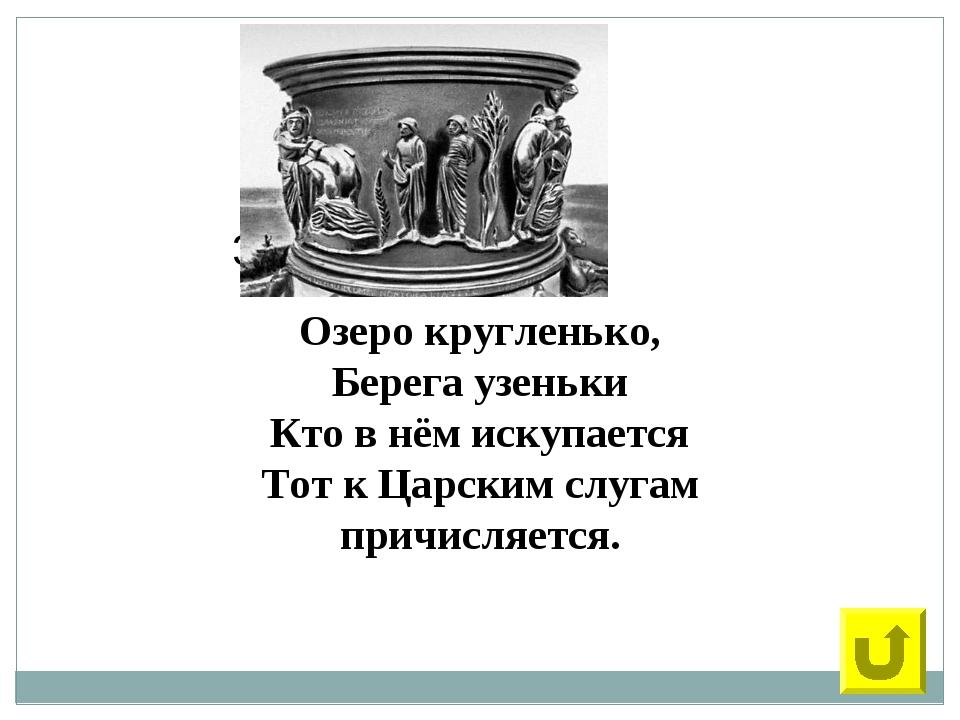 33 Озеро кругленько, Берега узеньки Кто в нём искупается Тот к Царским слугам...