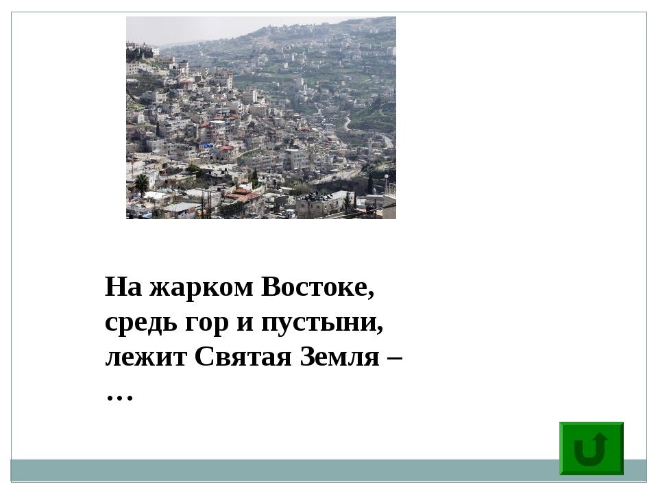 2 На жарком Востоке, средь гор и пустыни, лежит Святая Земля – …