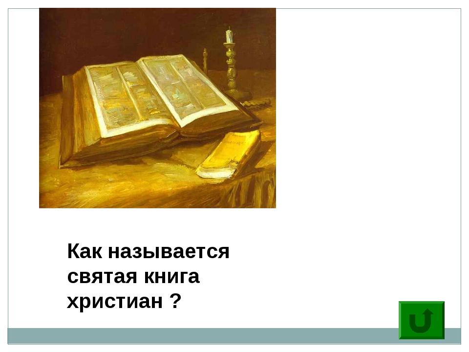 6 Как называется святая книга христиан ?