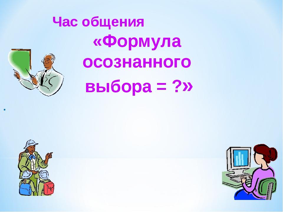 Час общения «Формула осознанного выбора = ?» .