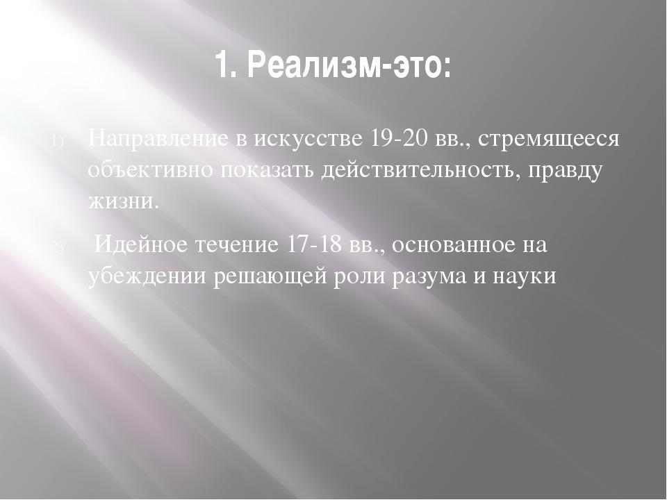 1. Реализм-это: Направление в искусстве 19-20 вв., стремящееся объективно пок...