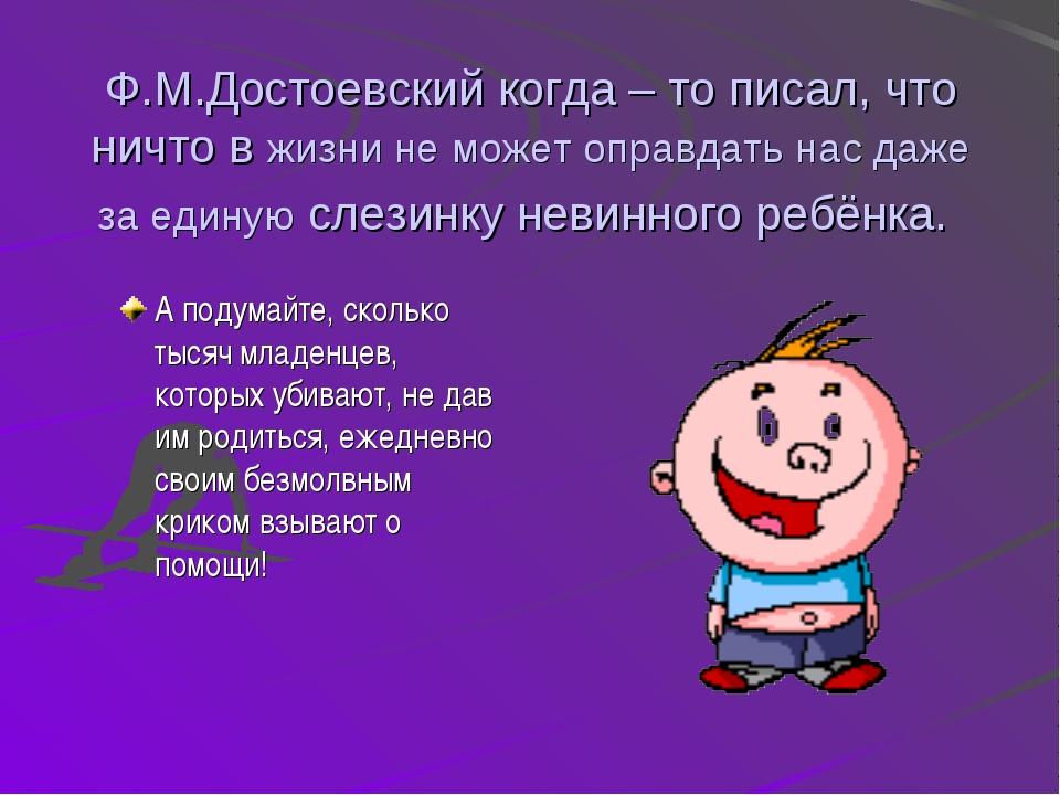 Ф.М.Достоевский когда – то писал, что ничто в жизни не может оправдать нас да...