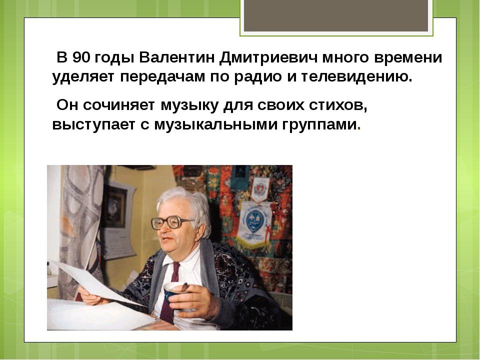 В 90 годы Валентин Дмитриевич много времени уделяет передачам по радио и тел...