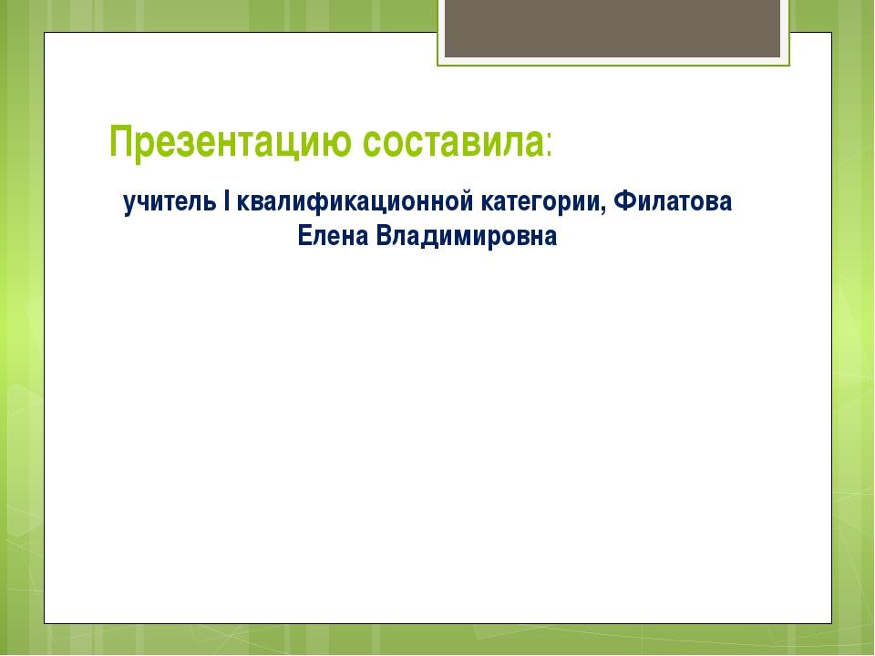 Презентацию составила: учитель I квалификационной категории, Филатова Елена В...